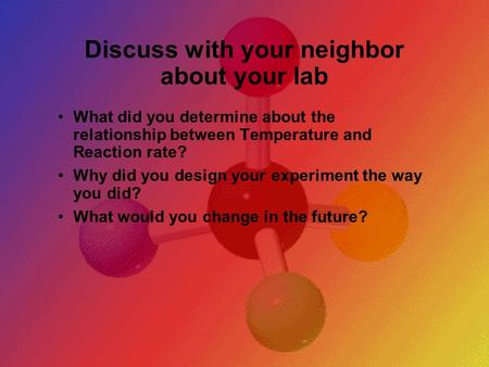 Discuss with your neighbor about your lab What did you determine about the relationship between Temperature and Reaction rate? Why did you design your.