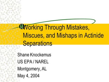 Working Through Mistakes, Miscues, and Mishaps in Actinide Separations Shane Knockemus US EPA / NAREL Montgomery, AL May 4, 2004.