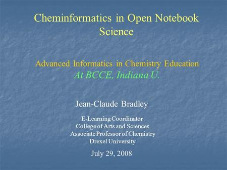 Cheminformatics in Open Notebook Science Jean-Claude Bradley E-Learning Coordinator College of Arts and Sciences Associate Professor of Chemistry Drexel.