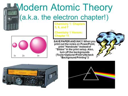 Modern Atomic Theory (a.k.a. the electron chapter!) Chemistry 1: Chapters 5, 6, and 7 Chemistry 1 Honors: Chapter 11 SAVE PAPER AND INK!!! When you print.