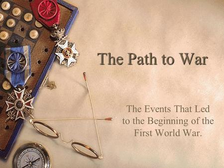 The Path to War The Events That Led to the Beginning of the First World War.