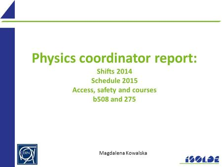 Physics coordinator report: Shifts 2014 Schedule 2015 Access, safety and courses b508 and 275 Magdalena Kowalska.