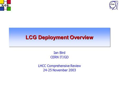 CERN LCG Deployment Overview Ian Bird CERN IT/GD LHCC Comprehensive Review 24-25 November 2003.
