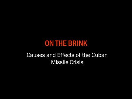 ON THE BRINK Causes and Effects of the Cuban Missile Crisis.