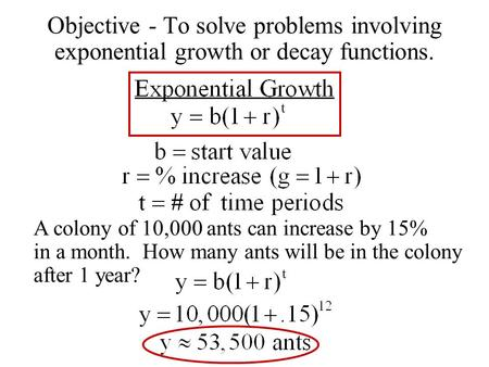 Objective - To solve problems involving exponential growth or decay functions. A colony of 10,000 ants can increase by 15% in a month. How many ants will.