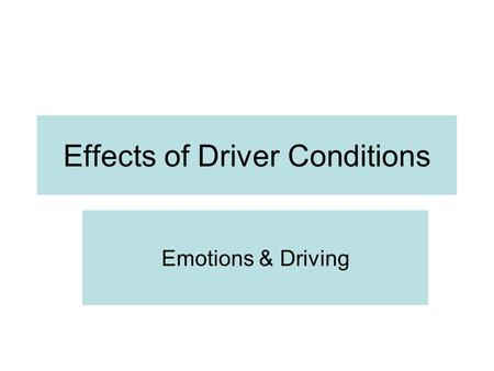 Effects of Driver Conditions Emotions & Driving How can Emotions affect your Driving? What is the emotion that affects drivers the most?