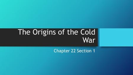 The Origins of the Cold War Chapter 22 Section 1.