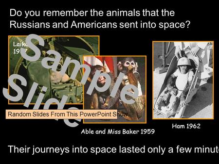 Do you remember the animals that the Russians and Americans sent into space? Laika 1957 Able and Miss Baker 1959 Ham 1962 Their journeys into space lasted.