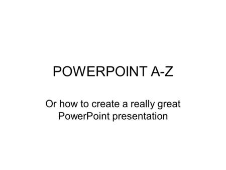 POWERPOINT A-Z Or how to create a really great PowerPoint presentation.