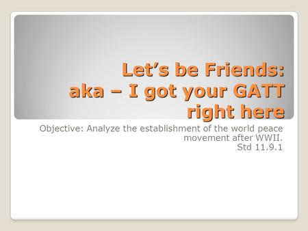 Let's be Friends: aka – I got your GATT right here Objective: Analyze the establishment of the world peace movement after WWII. Std 11.9.1.