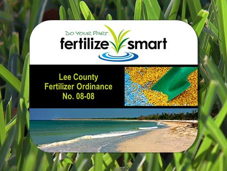 Lee County Fertilizer Ordinance No. 08-08. Why is there an ordinance? Protect the quality of our coastal waters Prevent excess nutrients from entering.