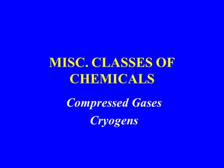 MISC. CLASSES OF CHEMICALS Compressed Gases Cryogens.