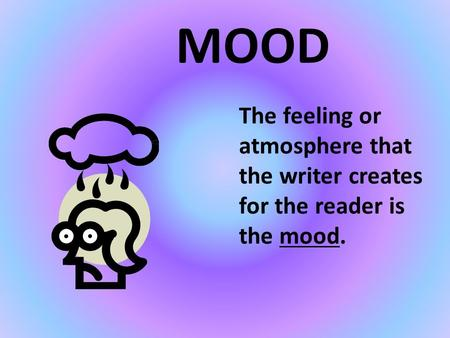 MOOD The feeling or atmosphere that the writer creates for the reader is the mood.