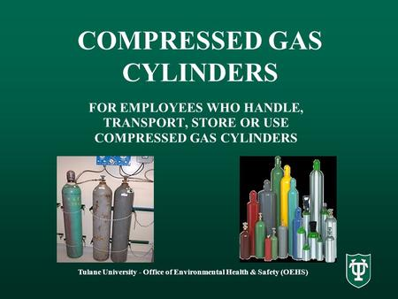 Tulane University - Office of Environmental Health & Safety (OEHS) COMPRESSED GAS CYLINDERS FOR EMPLOYEES WHO HANDLE, TRANSPORT, STORE OR USE COMPRESSED.