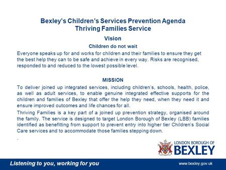 Listening to you, working for you www.bexley.gov.uk Bexley's Children's Services Prevention Agenda Thriving Families Service Vision Children do not wait.