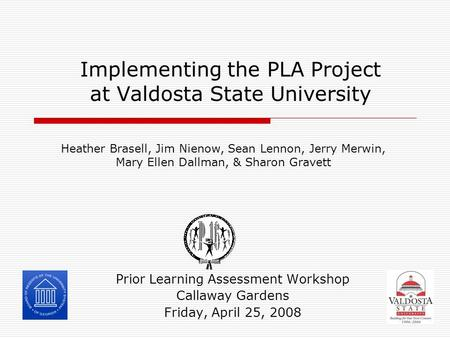 Implementing the PLA Project at Valdosta State University Prior Learning Assessment Workshop Callaway Gardens Friday, April 25, 2008 Heather Brasell, Jim.
