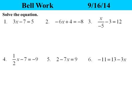 Bell Work9/16/14 Solve the equation. Yesterday's Homework 1.Any questions? 2.Please pass your homework to the front. Make sure the correct heading is.