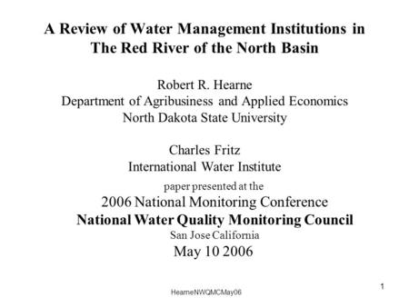 HearneNWQMCMay06 1 A Review of Water Management Institutions in The Red River of the North Basin Robert R. Hearne Department of Agribusiness and Applied.