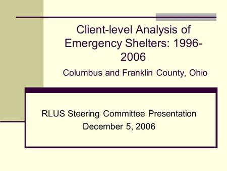 Client-level Analysis of Emergency Shelters: 1996- 2006 Columbus and Franklin County, Ohio RLUS Steering Committee Presentation December 5, 2006.