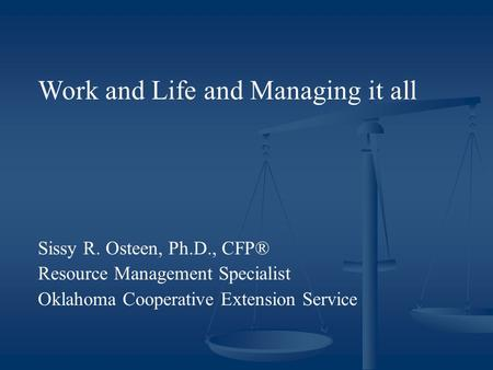 Work and Life and Managing it all Sissy R. Osteen, Ph.D., CFP® Resource Management Specialist Oklahoma Cooperative Extension Service.