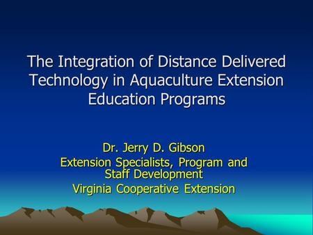 The Integration of Distance Delivered Technology in Aquaculture Extension Education Programs Dr. Jerry D. Gibson Extension Specialists, Program and Staff.
