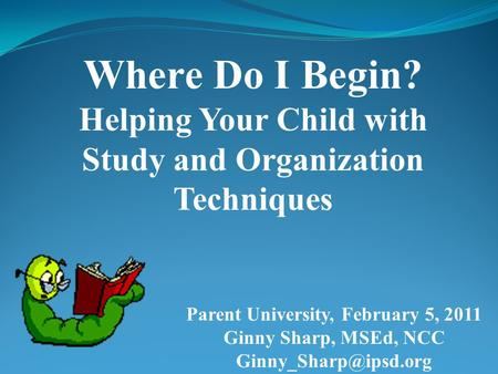 Where Do I Begin? Helping Your Child with Study and Organization Techniques Parent University, February 5, 2011 Ginny Sharp, MSEd, NCC