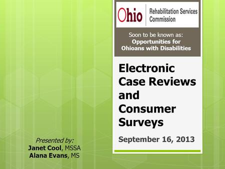Electronic Case Reviews and Consumer Surveys September 16, 2013 Soon to be known as: Opportunities for Ohioans with Disabilities Presented by: Janet Cool,