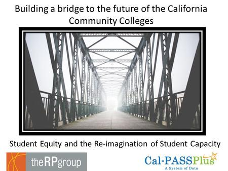 Student Equity and the Re-imagination of Student Capacity Building a bridge to the future of the California Community Colleges.