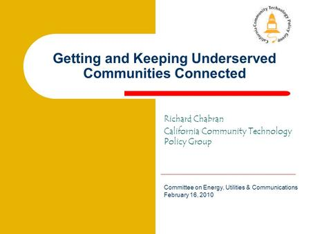 ChabranChabran Getting and Keeping Underserved Communities Connected Richard Chabran California Community Technology Policy Group Committee on Energy,