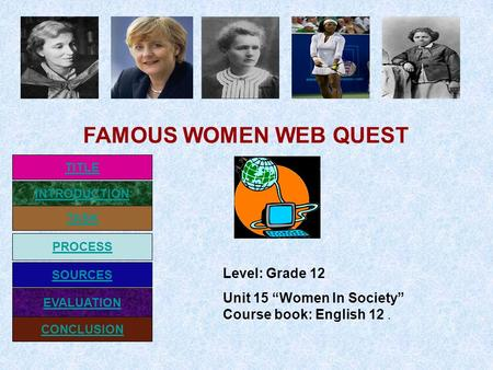 "INTRODUCTION TASK PROCESS EVALUATION SOURCES CONCLUSION TITLE Level: Grade 12 Unit 15 ""Women In Society"" Course book: English 12. FAMOUS WOMEN WEB QUEST."