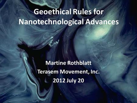 Martine Rothblatt Terasem Movement, Inc. 2012 July 20 Geoethical Rules for Nanotechnological Advances.