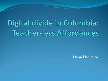 Daniel Bolaños. Some background Colombia is characterized by having ample digital divide. How? Who? https://www.youtube.com/watch?v=zwOKYeOuotM 1. Infrastructure.