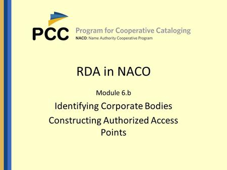 RDA in NACO Module 6.b Identifying Corporate Bodies Constructing Authorized Access Points.