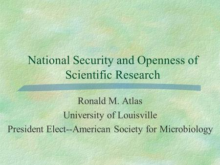 National Security and Openness of Scientific Research Ronald M. Atlas University of Louisville President Elect--American Society for Microbiology.