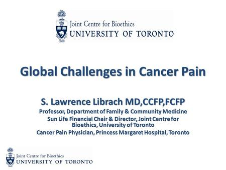 Global Challenges in Cancer Pain S. Lawrence Librach MD,CCFP,FCFP Professor, Department of Family & Community Medicine Sun Life Financial Chair & Director,