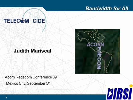 1 Bandwidth for All Judith Mariscal Mexico City, September 5 th Acorn Redecom Conference 09.