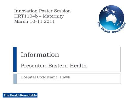 The Health Roundtable Information Presenter: Eastern Health Hospital Code Name: Hawk Innovation Poster Session HRT1104b – Maternity March 10-11 2011.