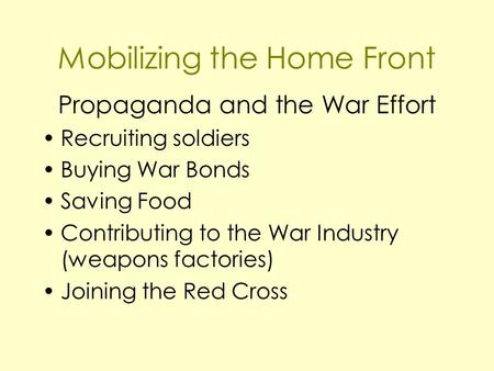 Mobilizing the Home Front Propaganda and the War Effort Recruiting soldiers Buying War Bonds Saving Food Contributing to the War Industry (weapons factories)