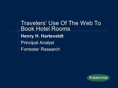 Henry H. Harteveldt Principal Analyst Forrester Research Travelers' Use Of The Web To Book Hotel Rooms.