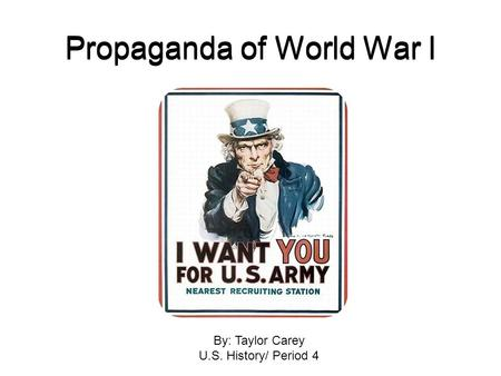 Propaganda of World War I By: Taylor Carey U.S. History/ Period 4.