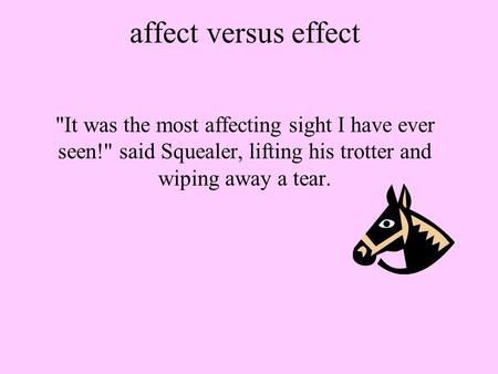 Affect versus effect It was the most affecting sight I have ever seen! said Squealer, lifting his trotter and wiping away a tear.