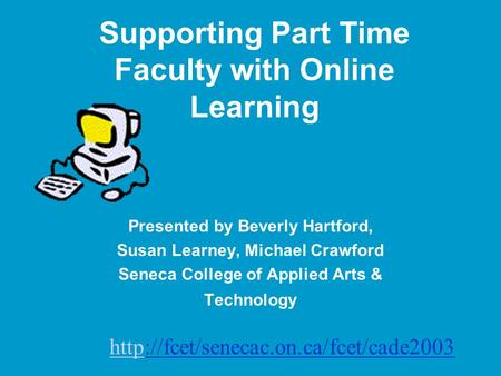 Supporting Part Time Faculty with Online Learning Presented by Beverly Hartford, Susan Learney, Michael Crawford Seneca College of Applied Arts & Technology.