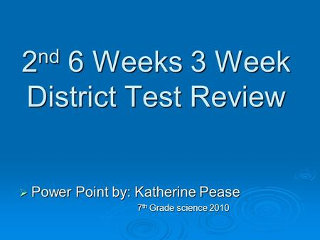 2 nd 6 Weeks 3 Week District Test Review  Power Point by: Katherine Pease 7 th Grade science 2010 7 th Grade science 2010.