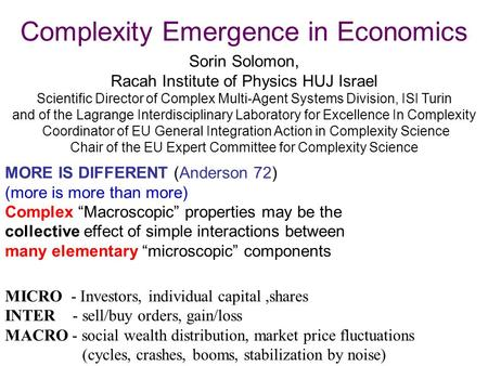Complexity Emergence in Economics Sorin Solomon, Racah Institute of Physics HUJ Israel Scientific Director of Complex Multi-Agent Systems Division, ISI.
