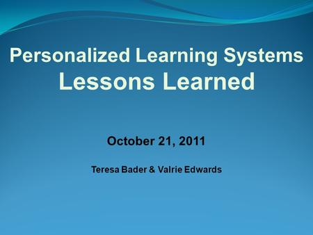 October 21, 2011 Teresa Bader & Valrie Edwards Personalized Learning Systems Lessons Learned.