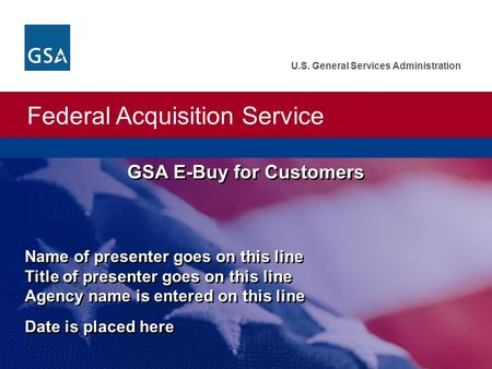 Federal Acquisition Service U.S. General Services Administration GSA E-Buy for Customers Name of presenter goes on this line Title of presenter goes on.