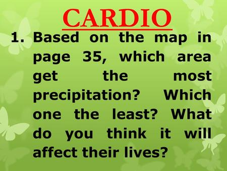 CARDIO 1.Based on the map in page 35, which area get the most precipitation? Which one the least? What do you think it will affect their lives?