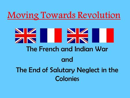 Moving Towards Revolution The French and Indian War and The End of Salutary Neglect in the Colonies.