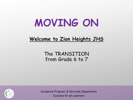 MOVING ON Welcome to Zion Heights JHS The TRANSITION from Grade 6 to 7 Guidance Program & Services Department Success for all Learners.