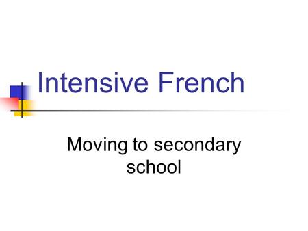 Intensive French Moving to secondary school. Grade 8 Students will stay as a distinct cohort class Students will receive advanced instruction using an.